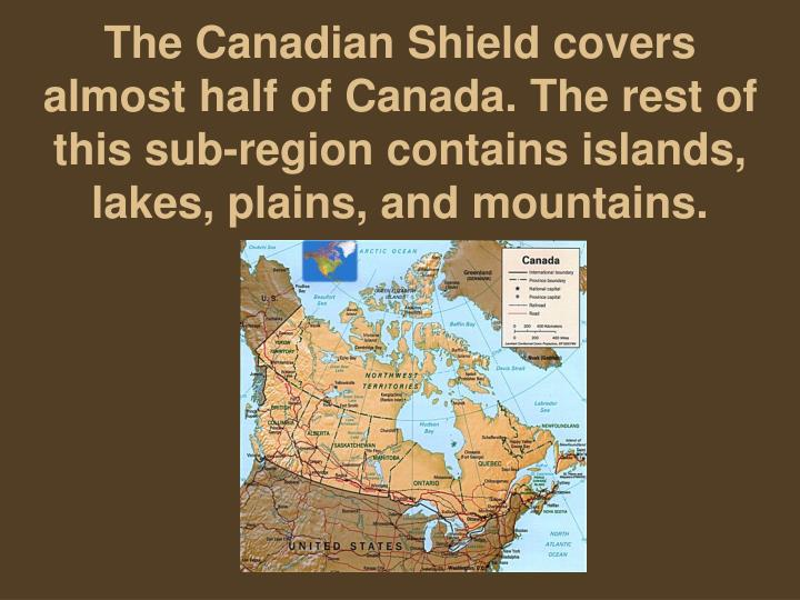The Canadian Shield covers almost half of Canada. The rest of this sub-region contains islands, lakes, plains, and mountains.