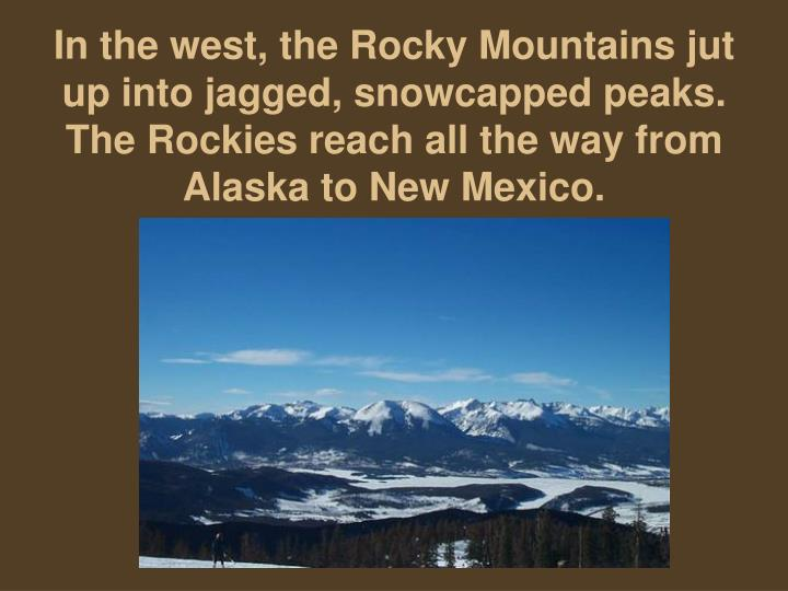 In the west, the Rocky Mountains jut up into jagged, snowcapped peaks. The Rockies reach all the way from Alaska to New Mexico.