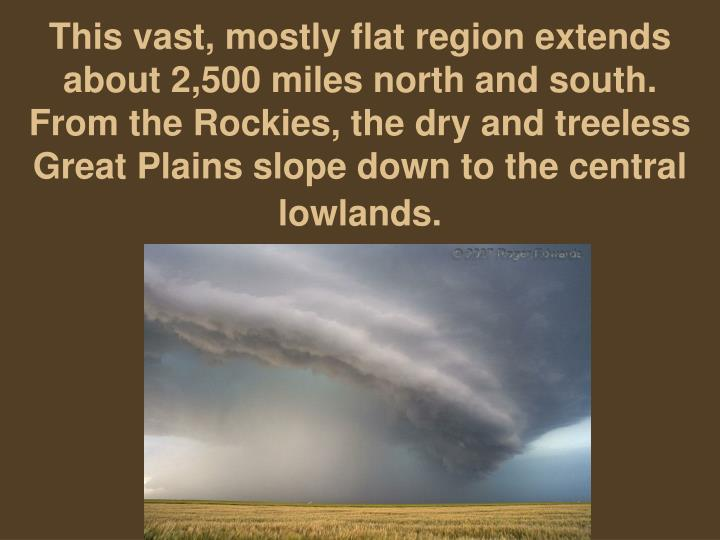This vast, mostly flat region extends about 2,500 miles north and south. From the Rockies, the dry and treeless Great Plains slope down to the central lowlands.