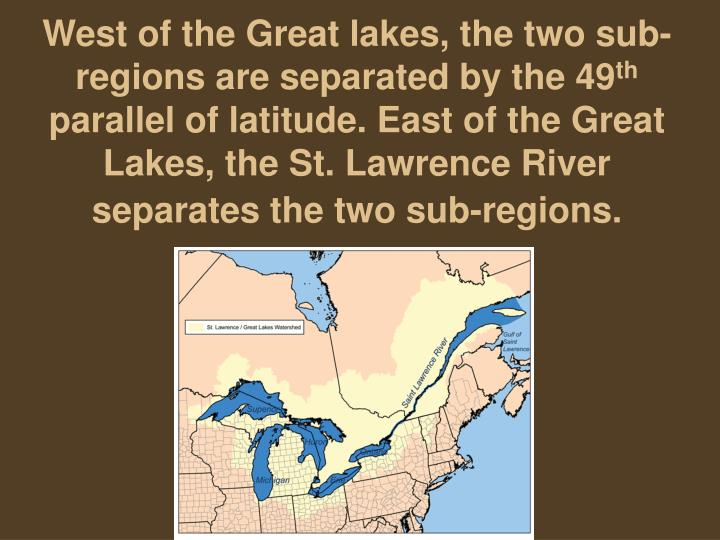 West of the Great lakes, the two sub-regions are separated by the 49