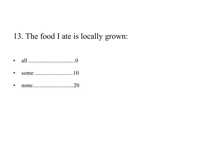 13. The food I ate is locally grown
