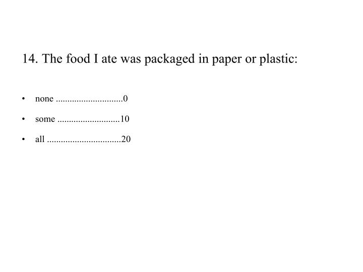 14. The food I ate was packaged in paper or plastic