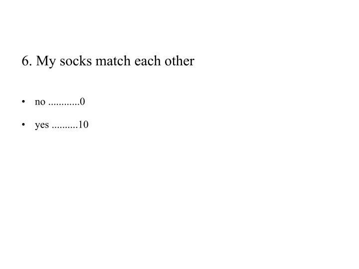 6. My socks match each other