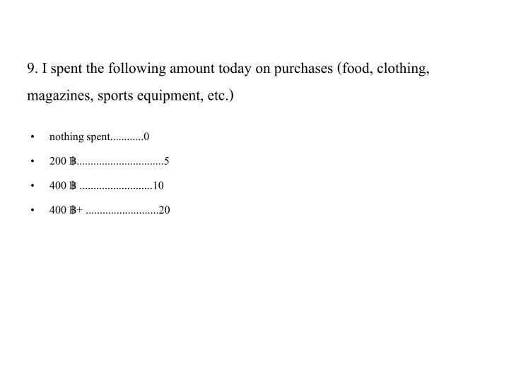 9. I spent the following amount today on purchases