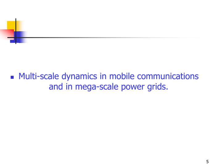Multi-scale dynamics in mobile communications and in mega-scale power grids.