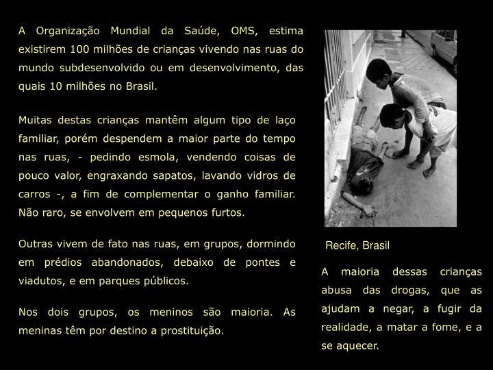 A Organização Mundial da Saúde, OMS, estima existirem 100 milhões de crianças vivendo nas ruas do mundo subdesenvolvido ou em desenvolvimento, das quais 10 milhões no Brasil.