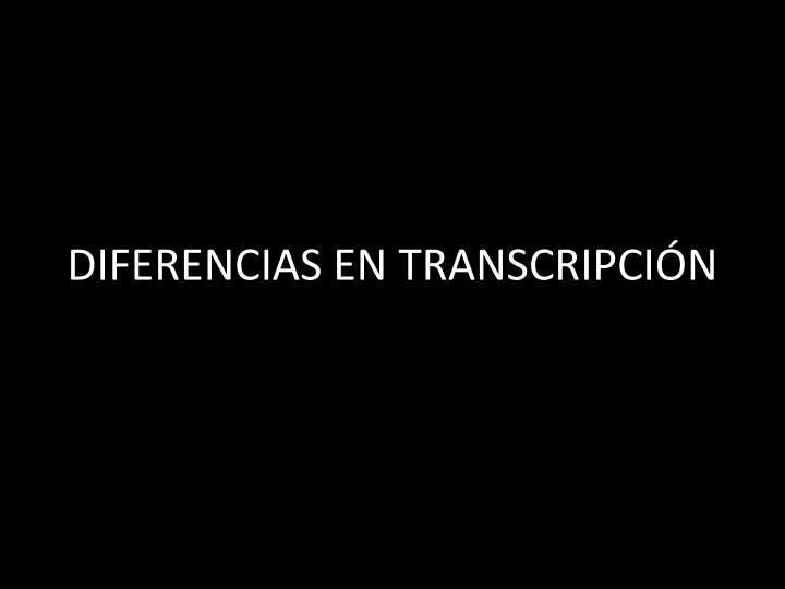 DIFERENCIAS EN TRANSCRIPCIÓN