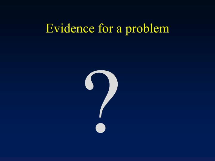 Evidence for a problem