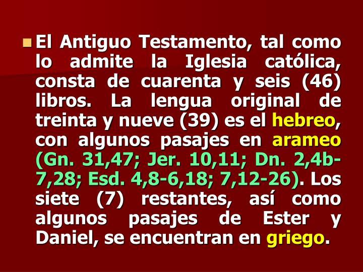 El Antiguo Testamento, tal como lo admite la Iglesia católica, consta de cuarenta y seis (46) libros. La lengua original de treinta y nueve (39) es el