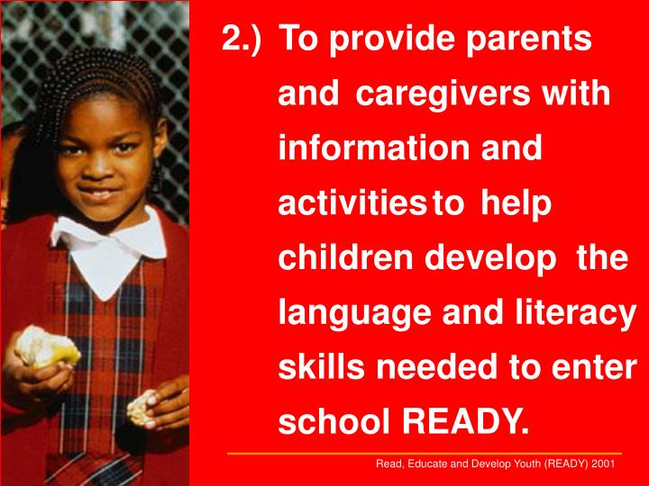 2.)To provide parents and caregivers with information and activitiesto help children develop the language and literacy skills needed to enter school READY.