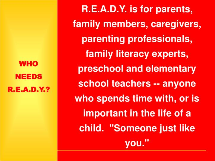 """R.E.A.D.Y. is for parents, family members, caregivers, parenting professionals, family literacy experts, preschool and elementary school teachers -- anyone who spends time with, or is important in the life of a child. """"Someone just like you."""""""