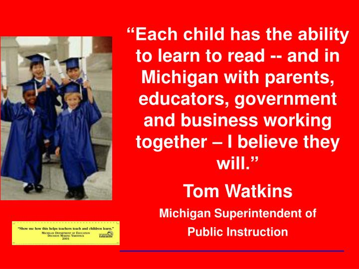 """""""Each child has the ability to learn to read -- and in Michigan with parents, educators, government and business working together – I believe they will."""""""