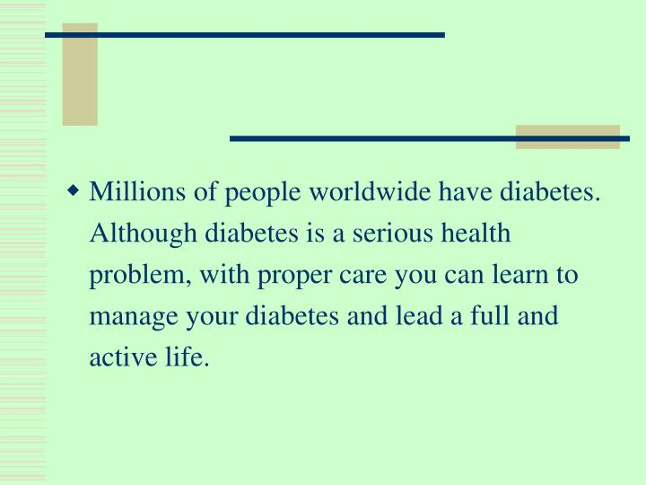 Millions of people worldwide have diabetes. Although diabetes is a serious health problem, with proper care you can learn to manage your diabetes and lead a full and active life.
