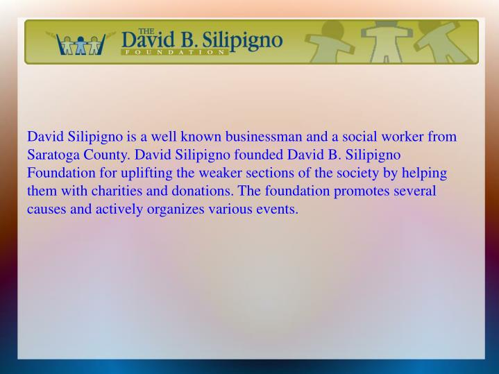 David Silipigno is a well known businessman and a social worker from Saratoga County. David Silipigno founded David B. Silipigno Foundation for uplifting the weaker sections of the society by helping them with charities and donations. The foundation promotes several causes and actively organizes various events.