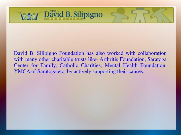 David B. Silipigno Foundation has also worked with collaboration with many other charitable trusts like- Arthritis Foundation, Saratoga Center for Family, Catholic Charities, Mental Health Foundation, YMCA of Saratoga etc. by actively supporting their causes.