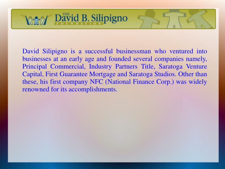 David Silipigno is a successful businessman who ventured into businesses at an early age and founded several companies namely, Principal Commercial, Industry Partners Title, Saratoga Venture Capital, First Guarantee Mortgage and Saratoga Studios. Other than these, his first company NFC (National Finance Corp.) was widely renowned for its accomplishments.