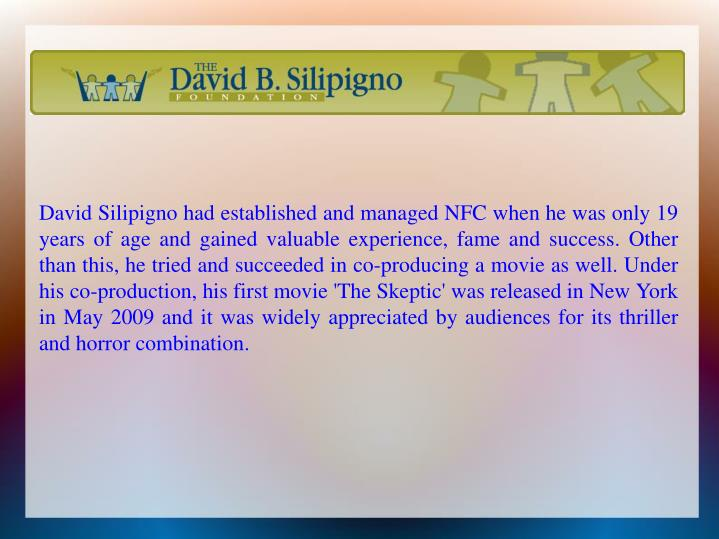 David Silipigno had established and managed NFC when he was only 19 years of age and gained valuable experience, fame and success. Other than this, he tried and succeeded in co-producing a movie as well. Under his co-production, his first movie 'The Skeptic' was released in New York in May 2009 and it was widely appreciated by audiences for its thriller and horror combination.
