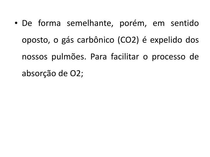 De forma semelhante, porém, em sentido oposto, o gás carbônico (CO2) é expelido dos nossos pulmões. Para facilitar o processo de absorção de O2;