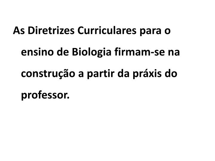 As Diretrizes Curriculares para o ensino de Biologia firmam-se na construção a partir da práxis do professor.