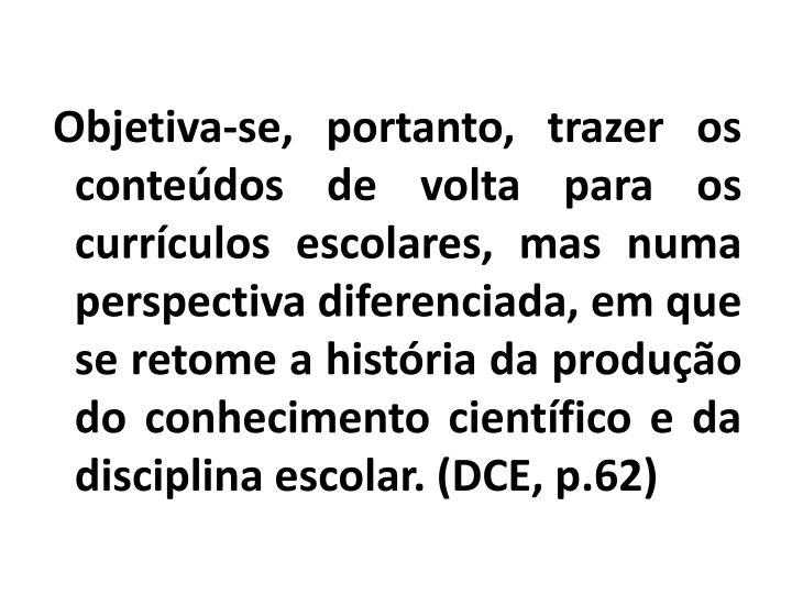 Objetiva-se, portanto, trazer os conteúdos de volta para os currículos escolares, mas numa perspectiva diferenciada, em que se retome a história da produção do conhecimento científico e da disciplina escolar. (DCE, p.62)