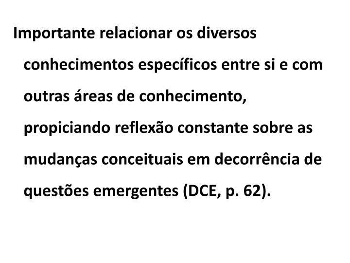 Importante relacionar os diversos conhecimentos específicos entre si e com outras áreas de conhecimento, propiciando reflexão constante sobre as mudanças conceituais em decorrência de questões emergentes (DCE, p. 62).