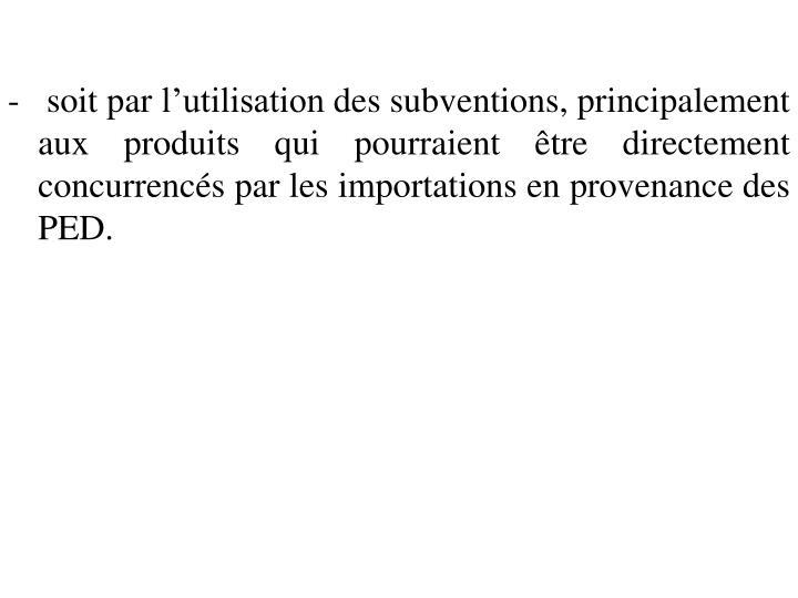 -   soit par l'utilisation des subventions, principalement aux produits qui pourraient être directement concurrencés par les importations en provenance des PED.
