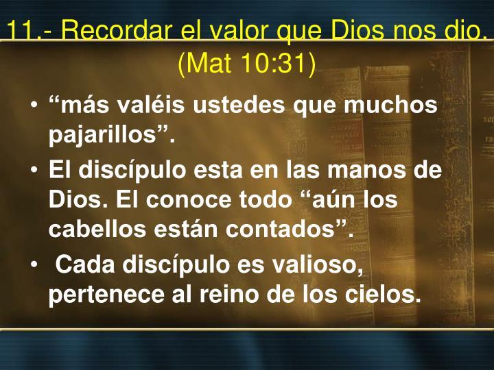 11.- Recordar el valor que Dios nos dio. (Mat 10:31)