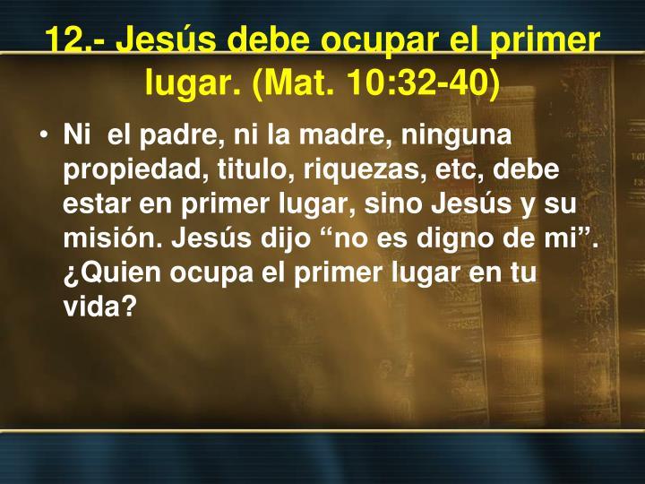 12.- Jesús debe ocupar el primer lugar. (Mat. 10:32-40)