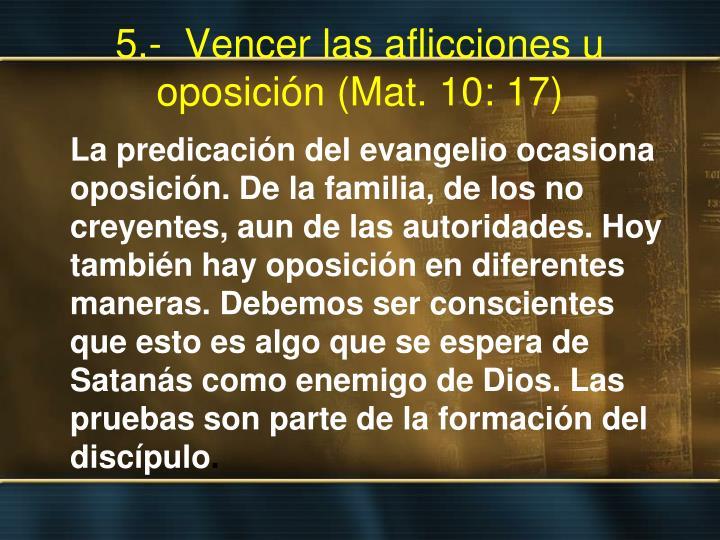 5.-  Vencer las aflicciones u oposición (Mat. 10: 17)
