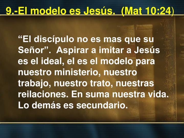 9.-El modelo es Jesús.  (Mat 10:24