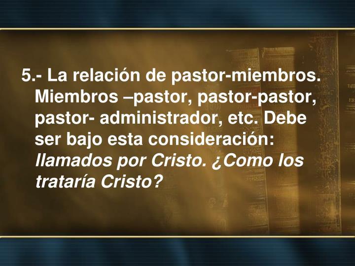 5.- La relación de pastor-miembros. Miembros –pastor, pastor-pastor, pastor- administrador, etc. Debe ser bajo esta consideración: