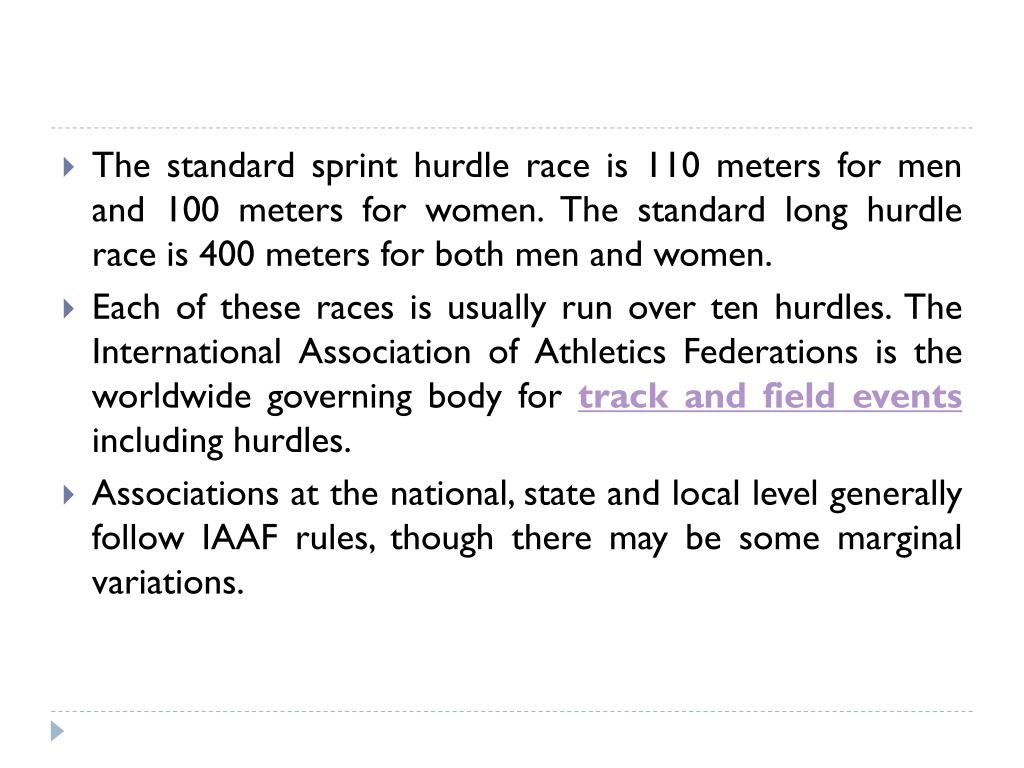 The standard sprint hurdle race is 110 meters for men and 100 meters for women. The standard long hurdle race is 400 meters for both men and women.