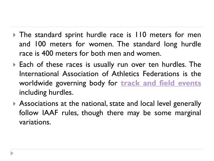 The standard sprint hurdle race is 110 meters for men and 100 meters for women. The standard long hu...