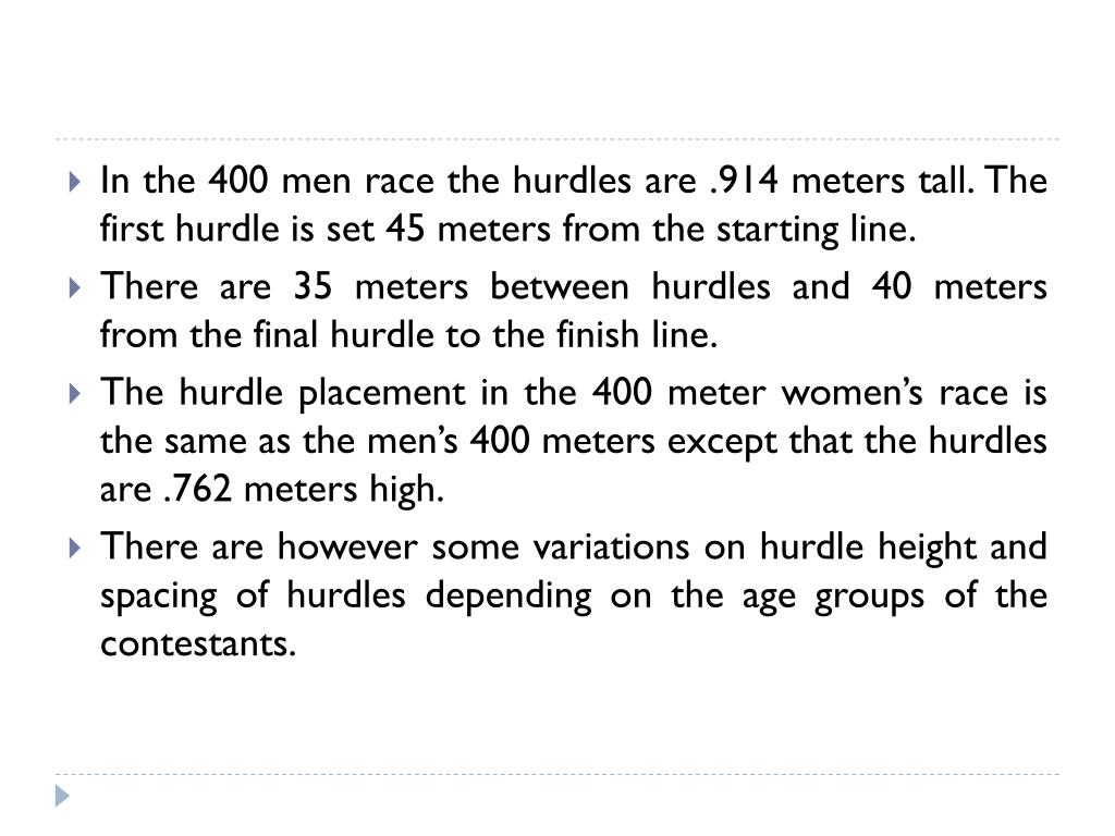 In the 400 men race the hurdles are .914 meters tall. The first hurdle is set 45 meters from the starting line.