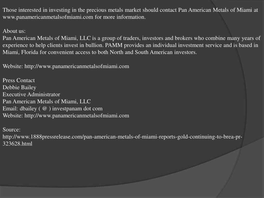 Those interested in investing in the precious metals market should contact Pan American Metals of Miami at www.panamericanmetalsofmiami.com for more information.