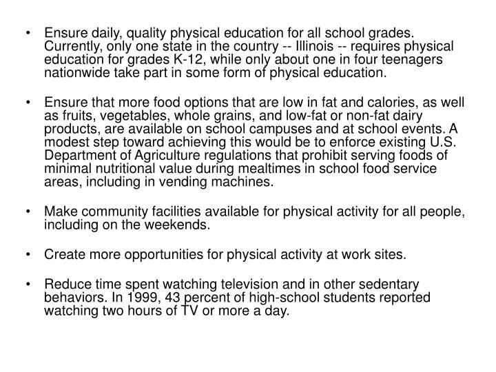 Ensure daily, quality physical education for all school grades. Currently, only one state in the country -- Illinois -- requires physical education for grades K-12, while only about one in four teenagers nationwide take part in some form of physical education.