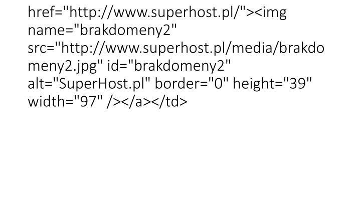 "<td background=""SuperHost.pl/brakdomeny3.jpg"" width=""97""><a href=""http://www.superhost.pl/""><img name=""brakdomeny2"" src=""http://www.superhost.pl/media/brakdomeny2.jpg"" id=""brakdomeny2"" alt=""SuperHost.pl"" border=""0"" height=""39"" width=""97"" /></a></td>"