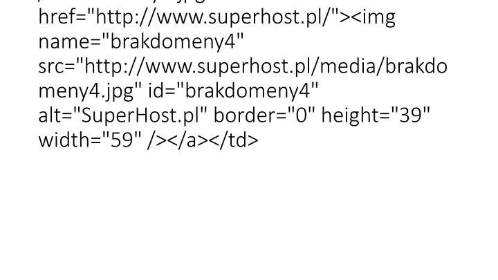 "<td align=""right"" background=""http://www.superhost.pl/media/brakdomeny3.jpg"" width=""97""><a href=""http://www.superhost.pl/""><img name=""brakdomeny4"" src=""http://www.superhost.pl/media/brakdomeny4.jpg"" id=""brakdomeny4"" alt=""SuperHost.pl"" border=""0"" height=""39"" width=""59"" /></a></td>"