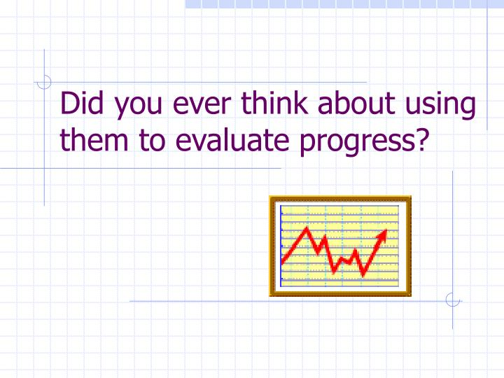 Did you ever think about using them to evaluate progress?