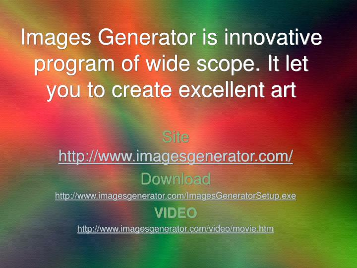 Images Generator is innovative program of wide scope. It let you to create excellent art
