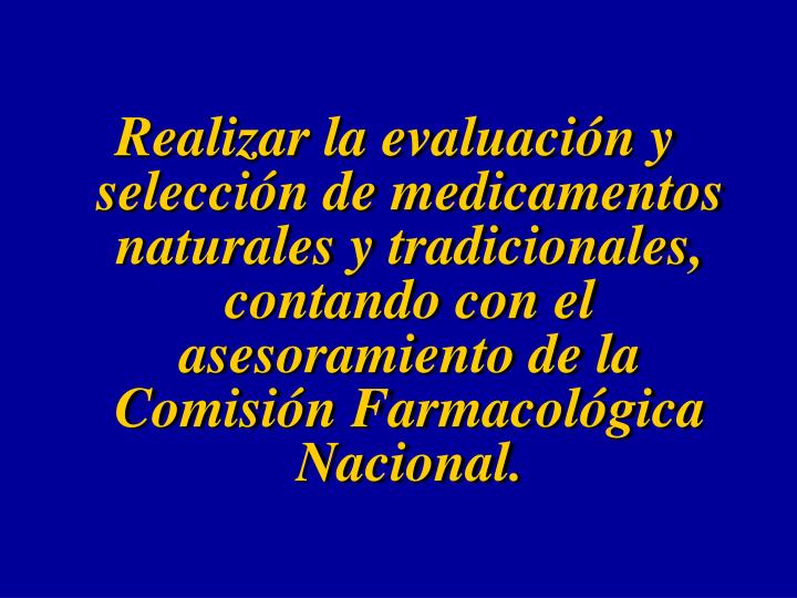 Realizar la evaluación y selección de medicamentos naturales y tradicionales, contando con el asesoramiento de la Comisión Farmacológica Nacional.
