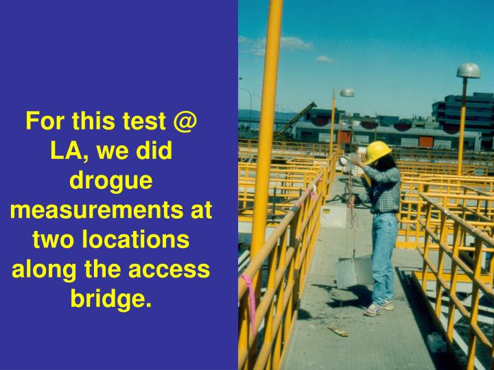 For this test @ LA, we did drogue measurements at two locations along the access bridge.