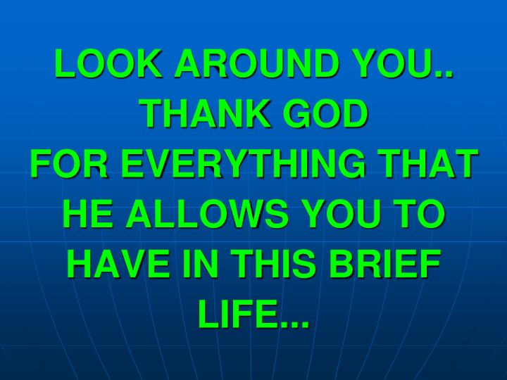 LOOK AROUND YOU.. THANK GOD