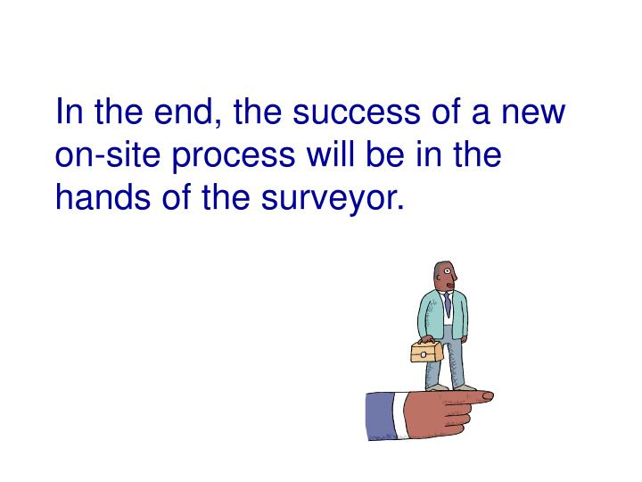In the end, the success of a new on-site process will be in the hands of the surveyor.