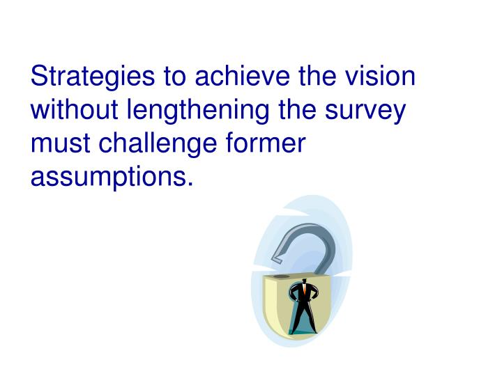 Strategies to achieve the vision without lengthening the survey must challenge former assumptions.