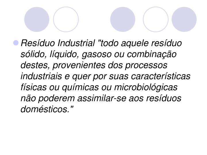 """Resíduo Industrial """"todo aquele resíduo sólido, líquido, gasoso ou combinação destes, provenientes dos processos industriais e quer por suas características físicas ou químicas ou microbiológicas não poderem assimilar-se aos resíduos domésticos."""""""