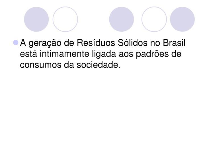 A geração de Resíduos Sólidos no Brasil está intimamente ligada aos padrões de consumos da sociedade.
