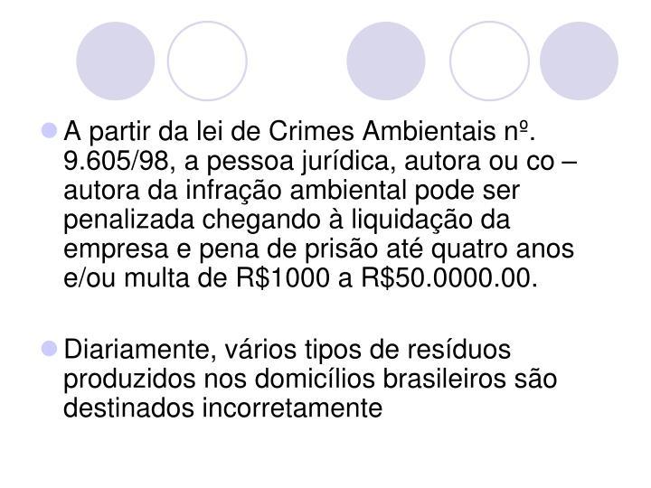 A partir da lei de Crimes Ambientais nº. 9.605/98, a pessoa jurídica, autora ou co – autora da infração ambiental pode ser penalizada chegando à liquidação da empresa e pena de prisão até quatro anos e/ou multa de R$1000 a R$50.0000.00.