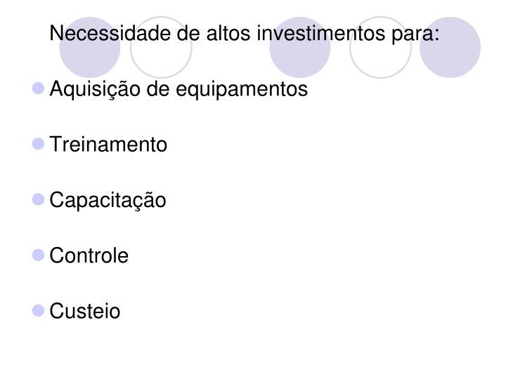 Necessidade de altos investimentos para: