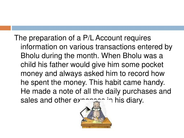 The preparation of a P/L Account requires information on various transactions entered by